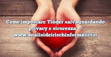 Come impostare Tinder salvaguardando privacy e sicurezza