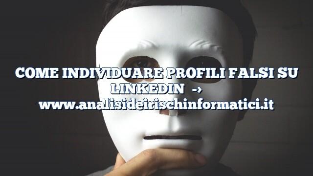 COME INDIVIDUARE PROFILI FALSI SU LINKEDIN