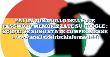 FAI UN CONTROLLO DELLE TUE PASSWORD MEMORIZZATE SU GOOGLE : SCOPRI SE SONO STATE COMPROMESSE