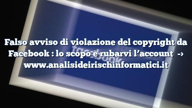 Falso avviso di violazione del copyright da Facebook : lo scopo è rubarvi l'account