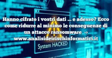Hanno cifrato i vostri dati … e adesso? Ecco come ridurre al minimo le conseguenze di un attacco ransomware