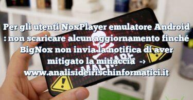 Per gli utenti NoxPlayer emulatore Android : non scaricare alcun aggiornamento finché BigNox non invia la notifica di aver mitigato la minaccia