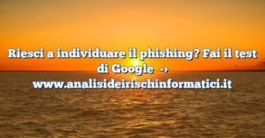Riesci a individuare il phishing? Fai il test di Google