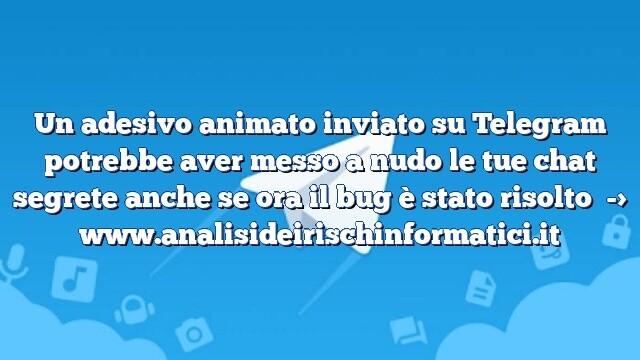 Un adesivo animato inviato su Telegram potrebbe aver messo a nudo le tue chat segrete anche se ora il bug è stato risolto