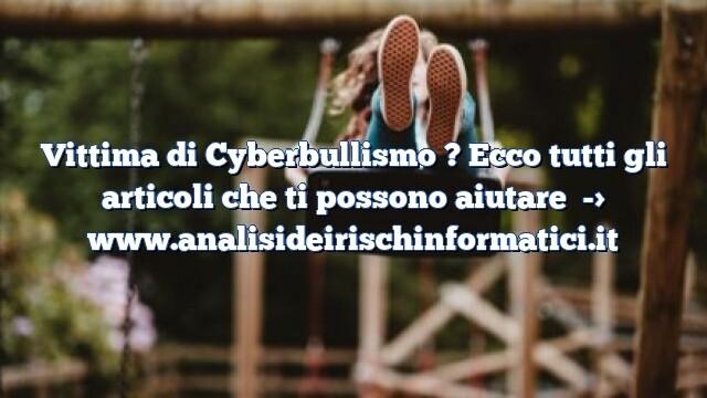 Vittima di Cyberbullismo ? Ecco tutti gli articoli che ti possono aiutare