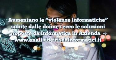 """Aumentano le """"violenze informatiche"""" subite dalle donne : ecco le soluzioni proposte da Informatica in Azienda"""