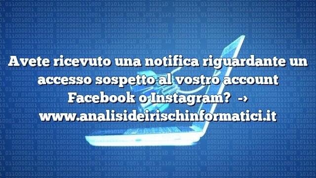 Avete ricevuto una notifica riguardante un accesso sospetto al vostro account Facebook o Instagram?