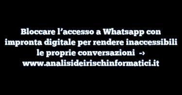 Bloccare l'accesso a Whatsapp con impronta digitale per rendere inaccessibili le proprie conversazioni