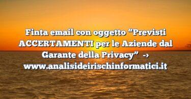 """Finta email con oggetto """"Previsti ACCERTAMENTI per le Aziende dal Garante della Privacy"""""""