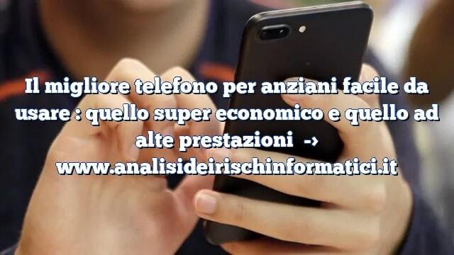 Il migliore telefono per anziani facile da usare : quello super economico e quello ad alte prestazioni