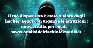 Il tuo dispositivo è stato violato dagli hacker. Leggi con urgenza le istruzioni : nuova truffa per email