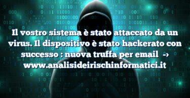 Il vostro sistema è stato attaccato da un virus. Il dispositivo è stato hackerato con successo : nuova truffa per email