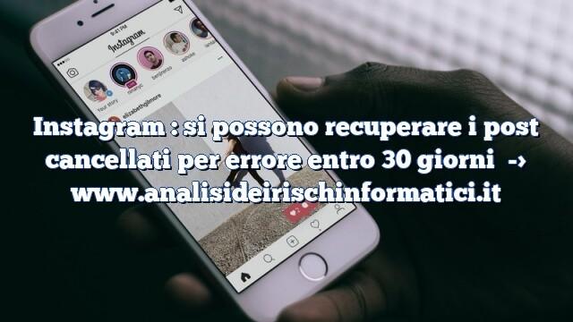 Instagram : si possono recuperare i post cancellati per errore entro 30 giorni
