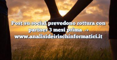 Post su social prevedono rottura con partner 3 mesi prima