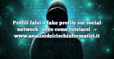 Profili falsi o fake profile sui social network : ecco come tutelarsi