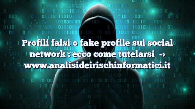Profili falsi o fake profile sui social network : ecco come tutelarsi