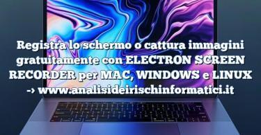 Registra lo schermo o cattura immagini gratuitamente con ELECTRON SCREEN RECORDER per MAC, WINDOWS e LINUX