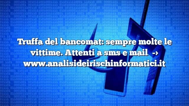 Truffa del bancomat: sempre molte le vittime. Attenti a sms e mail