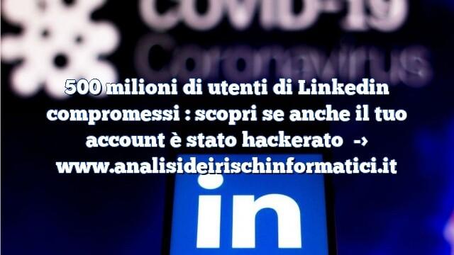 500 milioni di utenti di Linkedin compromessi : scopri se anche il tuo account è stato hackerato