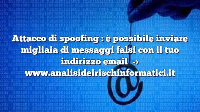 Attacco di spoofing : è possibile inviare migliaia di messaggi falsi con il tuo indirizzo email