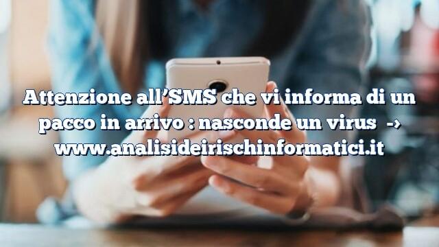 Attenzione all'SMS che vi informa di un pacco in arrivo : nasconde un virus