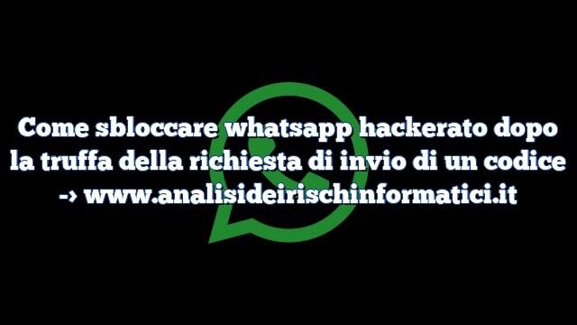 Come sbloccare whatsapp hackerato dopo la truffa della richiesta di invio di un codice