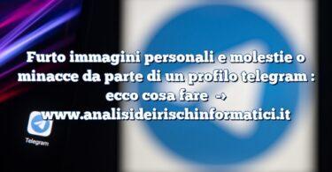 Furto immagini personali e molestie o minacce da parte di un profilo telegram : ecco cosa fare