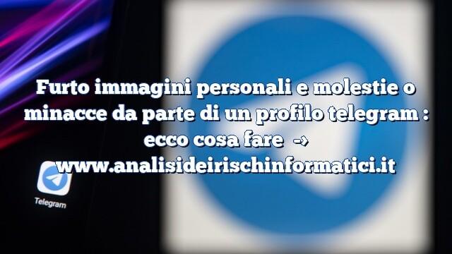 Furto immagini personali e molestie o minacce da parte di un profilo telegram  |  ecco cosa fare