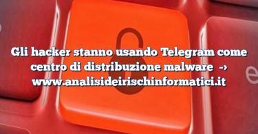 Gli hacker stanno usando Telegram come centro di distribuzione malware