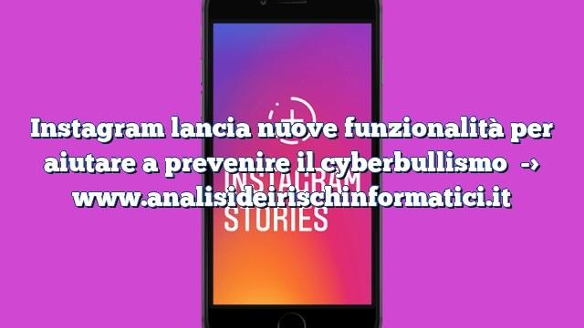 Instagram lancia nuove funzionalità per aiutare a prevenire il cyberbullismo