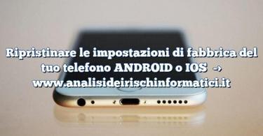 Ripristinare le impostazioni di fabbrica del tuo telefono ANDROID o IOS