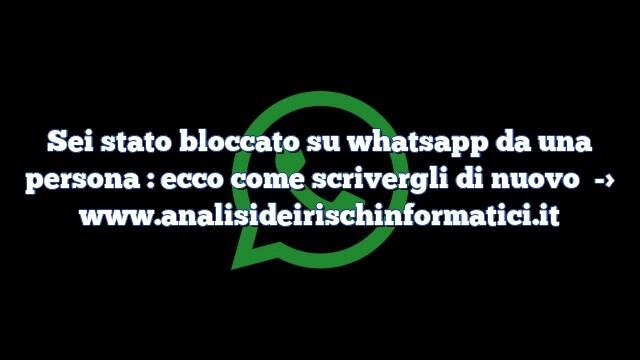 Sei stato bloccato su whatsapp da una persona : ecco come scrivergli di nuovo