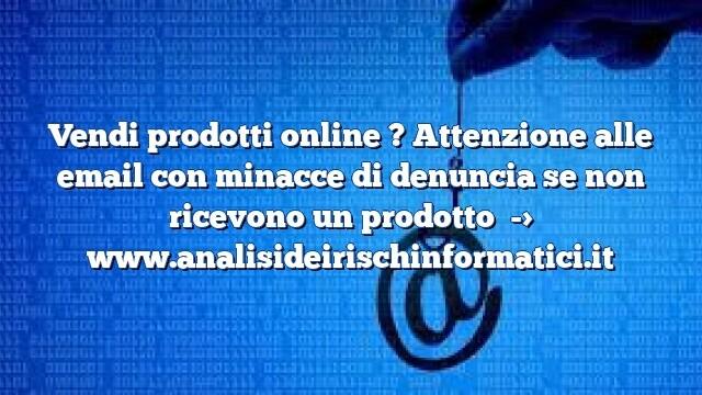 Vendi prodotti online ? Attenzione alle email con minacce di denuncia se non ricevono un prodotto