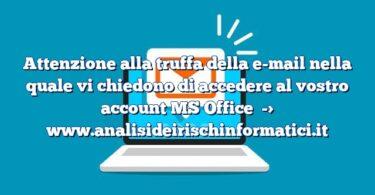 Attenzione alla truffa della e-mail nella quale vi chiedono di accedere al vostro account MS Office