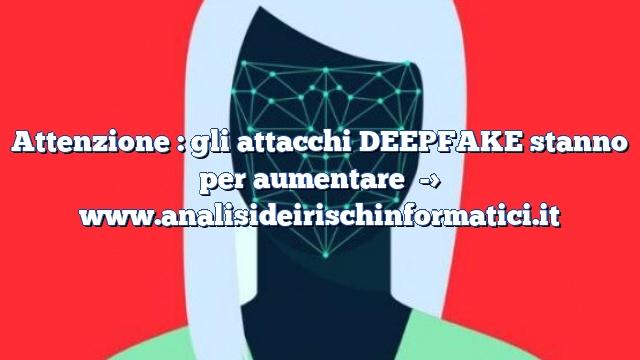 Attenzione : gli attacchi DEEPFAKE stanno per aumentare