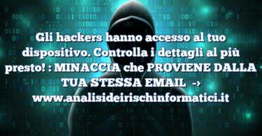 Gli hackers hanno accesso al tuo dispositivo. Controlla i dettagli al più presto! : MINACCIA che PROVIENE DALLA TUA STESSA EMAIL