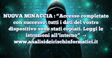 """NUOVA MINACCIA : """"Accesso completato con successo, tutti i dati del vostro dispositivo sono stati copiati. Leggi le istruzioni all'interno"""""""