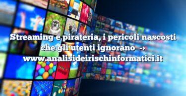 Streaming e pirateria, i pericoli nascosti che gli utenti ignorano