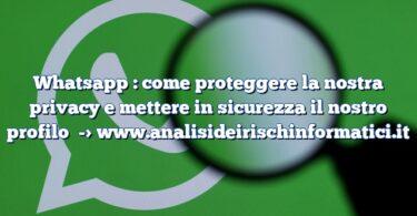 Whatsapp : come proteggere la nostra privacy e mettere in sicurezza il nostro profilo