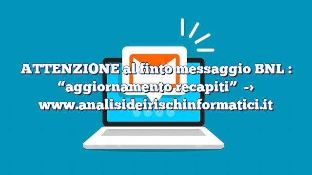 """ATTENZIONE al finto messaggio BNL : """"aggiornamento recapiti"""""""