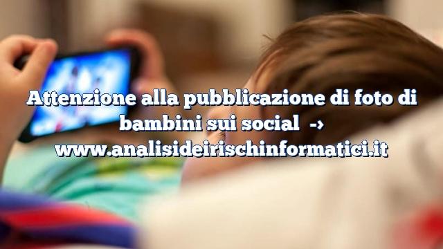 Attenzione alla pubblicazione di foto di bambini sui social