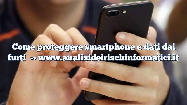 Come proteggere smartphone e dati dai furti
