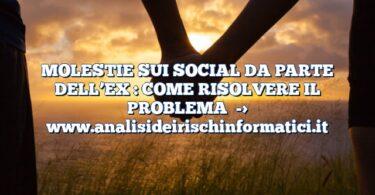 MOLESTIE SUI SOCIAL DA PARTE DELL'EX : COME RISOLVERE IL PROBLEMA