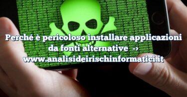 Perché è pericoloso installare applicazioni da fonti alternative