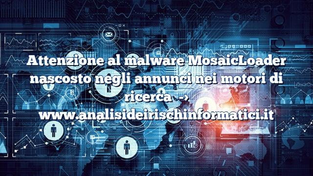 Attenzione al malware MosaicLoadernascosto negli annunci nei motori di ricerca