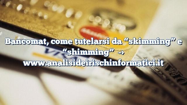 """Bancomat, come tutelarsi da """"skimming"""" e """"shimming"""""""