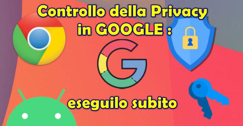 Controllo della Privacy in GOOGLE : eseguilo subito