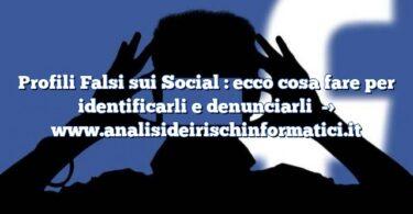 Profili Falsi sui Social : ecco cosa fare per identificarli e denunciarli