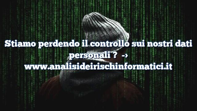 Stiamo perdendo il controllo sui nostri dati personali ?