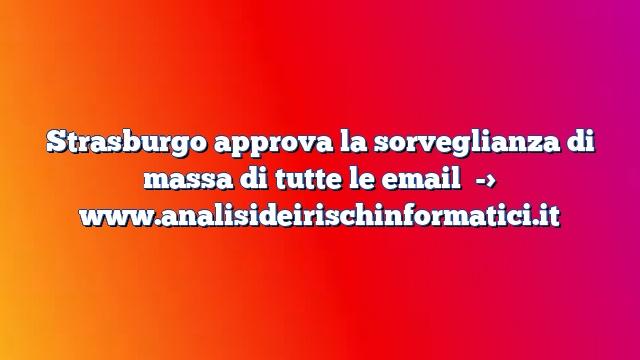 Strasburgo approva la sorveglianza di massa di tutte le email